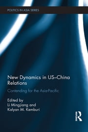 New Dynamics in US-China Relations - Contending for the Asia Pacific ebook by Mingjiang Li,Kalyan M. Kemburi