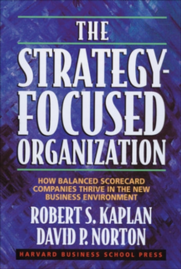 The Strategy-Focused Organization - How Balanced Scorecard Companies Thrive in the New Business Environment ebook by David P. Norton,Robert S. Kaplan