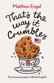 That's The Way It Crumbles: The Americanization of English ebook by Matthew Engel