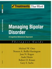 Managing Bipolar Disorder: A Cognitive Behavior Treatment Program Therapist Guide ebook by Michael Otto,Noreen Reilly-Harrington,Jane N. Kogan,Robert O. Knauz,Gary S. Sachs,Henin