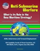 Anti-Submarine Warfare: What is its Role in the New Maritime Strategy? ASW, Deterrence and Forward Deployment, SSK Capability Trends of Threat Countries, LCS, MH-60S/R, UUVs, Virginia class SSN, MMA ebook by Progressive Management