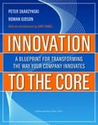 Innovation to the Core - A Blueprint for Transforming the Way Your Company Innovates ebook by Peter Skarzynski, Rowan Gibson