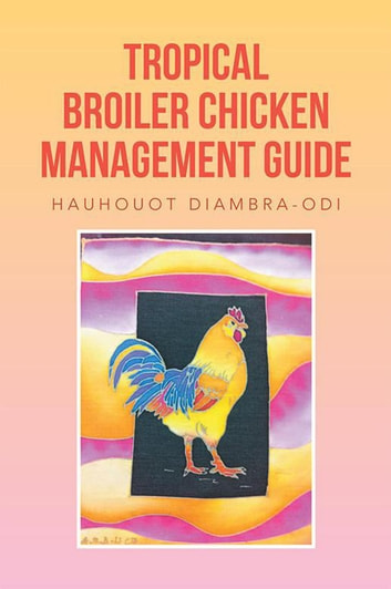 Tropical Broiler Chicken Management Guide ebook by Hauhouot Diambra-Odi