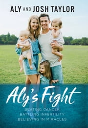 Aly's Fight - Beating Cancer, Battling Infertility, and Believing in Miracles 電子書 by Aly Taylor, Josh Taylor