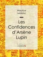 Les Confidences d'Arsène Lupin ebook by Maurice Leblanc, Ligaran