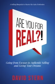 Are You for Real?! - Going from Excuses to Authentic Selling and Living Your Dreams ebook by David Stern
