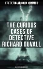 The Curious Cases of Detective Richard Duvall (All 3 Books in One Volume) - The Blue Lights, The Film of Fear & The Ivory Snuff Box ebook by Frederic Arnold Kummer