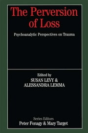 The Perversion of Loss - Psychoanalytic Perspectives on Trauma ebook by Susan Levy,Alessandra Lemma