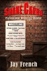 SHANE CARBO, Professional Wrestling Shooter ebook by Jay French