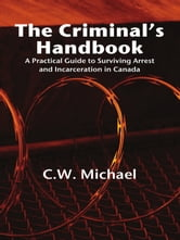 The Criminal's Handbook - A Practical Guide to Surviving Arrest and Incarceration in Canada ebook by CW Michael