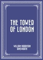 The Tower of London ebook by William Harrison Ainsworth