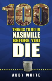 100 Things to Do in Nashville Before You Die ebook by Abby White