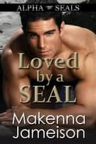 Loved by a SEAL - Alpha SEALs, #7 ebook by Makenna Jameison