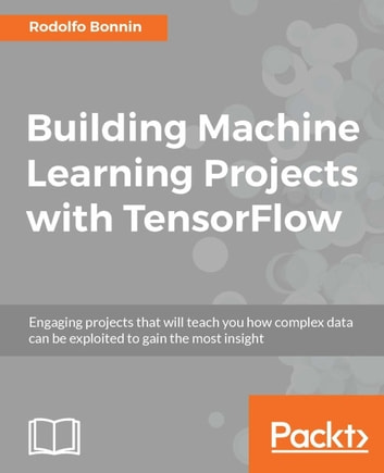 Building Machine Learning Projects with TensorFlow ebook by Rodolfo Bonnin