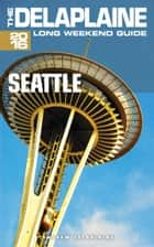 Seattle: The Delaplaine 2016 Long Weekend Guide ebook by Andrew Delaplaine