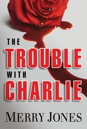 The Trouble With Charlie - A Novel ebook by Merry Jones