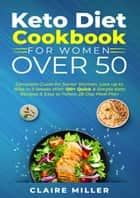 Keto Diet Cookbook For Women Over 50: Complete Guide for Senior Women. Lose up to 15lbs in 3 Weeks With 100+ Quick & Simple Keto Recipes & Easy to Follow 28-Day Meal Plan ebook by Claire Miller