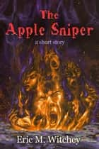 The Apple Sniper: A Short Story ebook by Eric Witchey