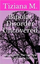 Bipolar Disorder Uncovered ebook by Tiziana M.