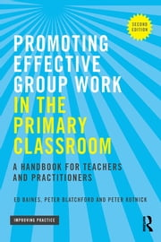 Promoting Effective Group Work in the Primary Classroom - A handbook for teachers and practitioners ebook by Ed Baines,Peter Blatchford,Peter Kutnick