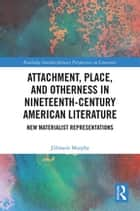 Attachment, Place, and Otherness in Nineteenth-Century American Literature - New Materialist Representations ebook by Jillmarie Murphy