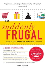 Suddenly Frugal - How to Live Happier and Healthier for Less ebook by Leah Ingram