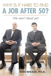Why is it hard to find a Job after 50? - We aren't dead yet! ebook by Don Wicker, Ph.D.