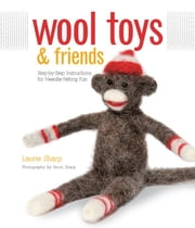 Wool Toys and Friends: Step-by-Step Instructions for Needle-Felting Fun ebook by Laurie Sharp,Kevin Sharp