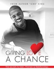 Giving Love A Chance: The Secrets To Men, Women & Relationships ebook by Sixx King