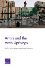 Artists and the Arab Uprisings ebook by Lowell H. Schwartz,Dalia Dassa Kaye,Jeffrey Martini