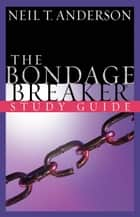 The Bondage Breaker® Study Guide ebook by Neil T. Anderson