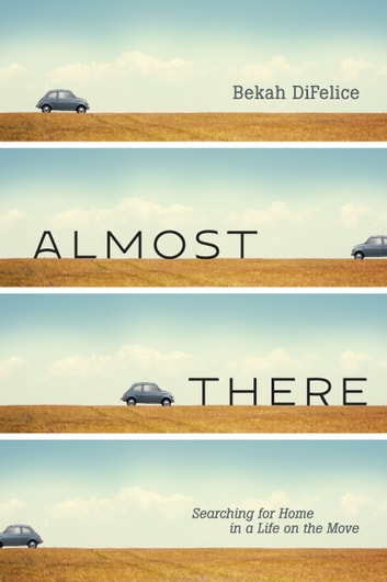 Almost There - Searching for Home in a Life on the Move ebook by Bekah DiFelice
