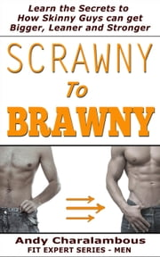 Scrawny To Brawny - How Skinny Guys Can Get Bigger, Leaner And Stronger - Fit Expert Series ebook by Andy Charalambous