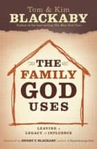 The Family God Uses: Leaving a Legacy of Influence ebook by Tom Blackaby