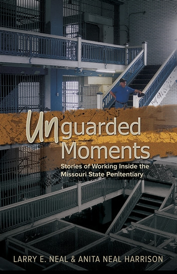 Unguarded Moments - Stories of Working inside the Missouri State Penitentiary ebook by Larry E. Neal,Anita Neal Harrison