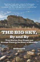The Big Sky, By and By: True Stories, Real People and Strange Times in the Heart of Montana ebook by Ed Kemmick