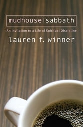 Mudhouse Sabbath: An Invitation to a Life of Spiritual Discipline - An Invitation to a Life of Spiritual Discipline ebook by Lauren Winner