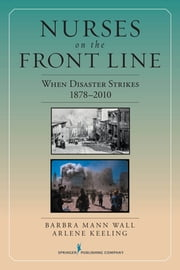 Nurses on the Front Line - When Disaster Strikes, 1878-2010 ebook by Arlene W. Keeling, PhD,Barbra Mann Wall, PhD, RN, FAAN