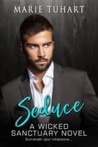 Seduce - A Wicked Sanctuary Novel ebook by Marie Tuhart