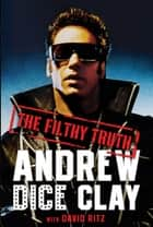 The Filthy Truth ebook by Andrew Dice Clay, David Ritz