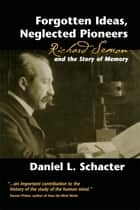 Forgotten Ideas, Neglected Pioneers - Richard Semon and the Story of Memory ebook by Daniel L. Schacter