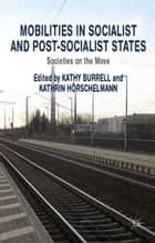 Mobilities in Socialist and Post-Socialist States - Societies on the Move ebook by K. Burrell, K. Hörschelmann