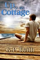 Up at the Cottage ebook by G.P. Keith