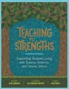 Teaching to Strengths - Supporting Students Living with Trauma, Violence, and Chronic Stress ebook by Debbie Zacarian, Lourdes Alvarez-Ortiz, Judie Haynes