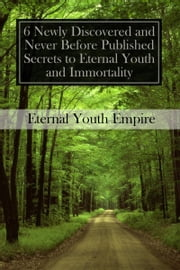 6 Newly Discovered and Never Before Published Secrets to Eternal Youth and Immortality ebook by Eternal Youth Empire