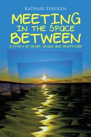Meeting in the Space Between - A Story of Grief, Grace and Gratitude ebook by Kathari Findlen