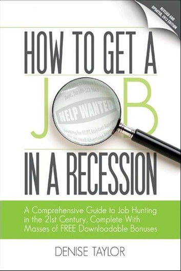 How to Get a Job In a Recession 2012: A Comprehensive Guide to Job Hunting In the 21st Century, Complete With Masses of Free Downloadable Bonuses ebook by Denise Taylor