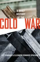 A Brief History of the Cold War ebook by Lee Edwards, Elizabeth Edwards Spalding