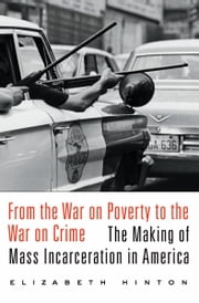 From the War on Poverty to the War on Crime - The Making of Mass Incarceration in America ebook by Elizabeth Hinton
