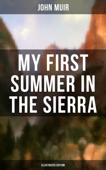 MY FIRST SUMMER IN THE SIERRA (Illustrated Edition) - Adventure Memoirs, Travel Sketches & Wilderness Studies ebook by John Muir